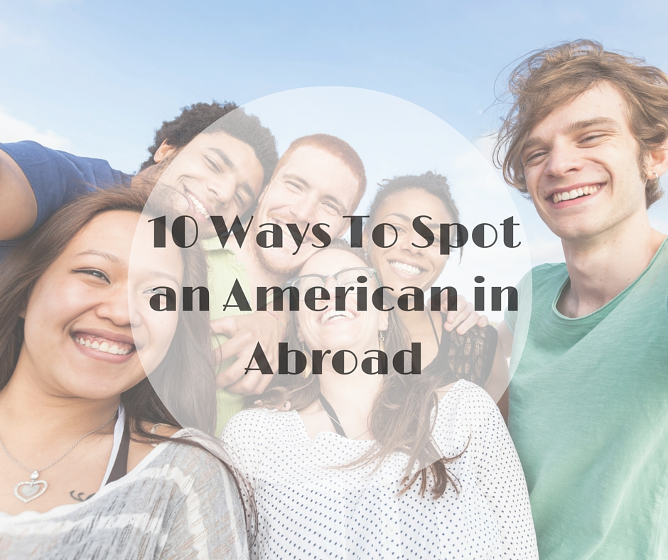 10 Ways To Spot An American In Abroad Flyopedia Blog